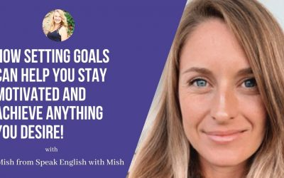 Mish from Speak English with Mish: How setting goals can help you stay motivated and achieve anything you desire!